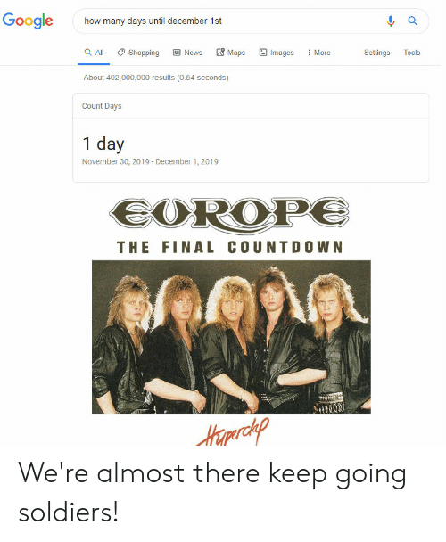 the final countdown: Google  a  how many days until december 1st  B News  Maps  a All  Images  Shopping  More  Settings  Tools  About 402,000,000 results (0.54 seconds)  Count Days  1 day  November 30, 2019- December 1, 2019  EOROPE  THE FINAL COUNTDOWN  Hamerckp We're almost there keep going soldiers!