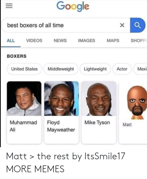 Ali: Google  best boxers of all time  SHOPPI  ALL  VIDEOS  NEWS  IMAGES  MAPS  BOXERS  Lightweight  Mexi  United States  Middleweight  Actor  Muhammad  Floyd  Mayweather  Mike Tyson  Matt  Ali  II Matt > the rest by ItsSmile17 MORE MEMES