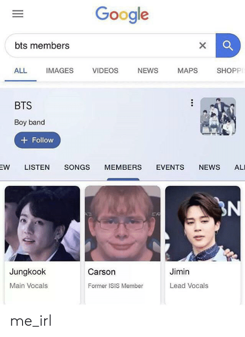 Google, Isis, and News: Google  bts members  X  VIDEOS  NEWS  ALL  IMAGES  MAPS  SHOPP  BTS  Boy band  Follow  SONGS  EVENTS  NEWS  EW  LISTEN  MEMBERS  AL  3N  ER  Jungkook  Carson  Jimin  Main Vocals  Lead Vocals  Former ISIS Member me_irl