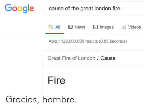 gracias: Google  cause of the great london fire  a All  News  Videos  Images  About 126,000,000 results (0.85 seconds)  Great Fire of London / Cause  Fire Gracias, hombre.