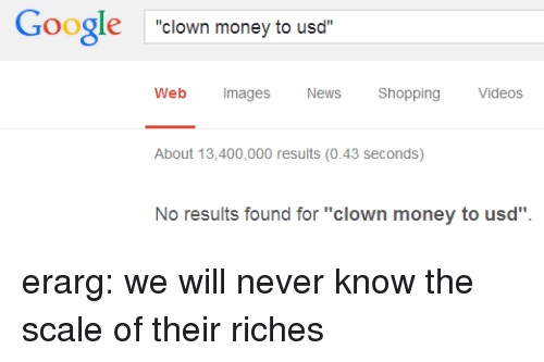"Riches: Google clown money to usd  Web Images  News Shopping Videos  About 13,400,000 results (0.43 seconds)  No results found for ""clown money to usd"" erarg: we will never know the scale of their riches"