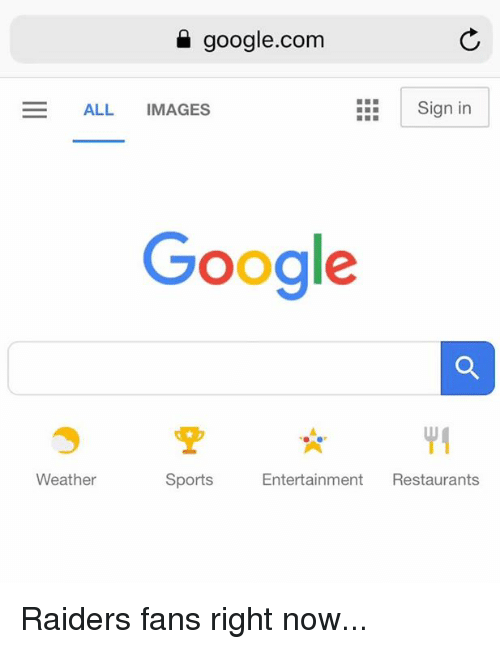 raiders-fans: google.com  ALL IMAGES  Sign in  Google  Weather  Sports  Entertainment Restaurants Raiders fans right now...