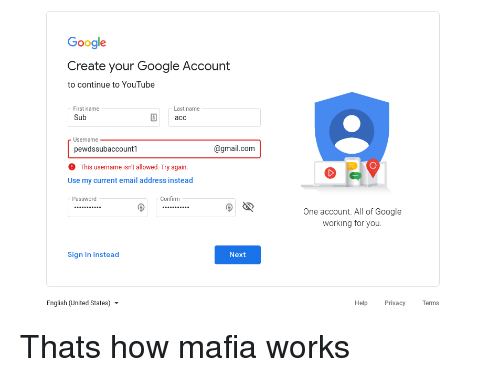 Google, youtube.com, and Email: Google  Create your Google Account  to continue to YouTube  First name  Sub  Last name  асс  Username  pewdssubaccountl  @gmail.com  This username isn't allowed. Try again.  Use my current email address instead  Password  Confirm  9섹  One account. All of Google  working for you  Sign in instead  Next  English (United States) ▼  Help Privacy Terms