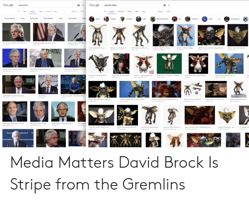 """Amazon, Bernie Sanders, and Books: Google  david brock  Google  gremlins stripe  All NewsImages  Videos  Books  All mages Shopping Videos News More  More  Settings Tools  Settings Tools  bernie sanders  kavanaugh  media matters  hillary  heart attack  trump  suff  mohawk  spike  lego dimensions  medicom  jun planning  angry  to  gizmo  mogwai  un  The Poisonous Politics of David Brock  thenation.com  David Brock gathering donors to 'kick  politico.com  Why David Brock Will Say  nationalreview.com  Gremlins Stripe 28 Puppet...  Amazon.com: Medicom Gr...  NECA Gremlins Stripe  7 Ac...Gremlins: """"Spike or """"Stripe..  Gremlins - Stripe Refriger...  NECA Previews Gremlins Stripe Ultimate...  news.toyark.com  Amazon.com: Adult Gremlins·..  amazon.com  amazon.com  STAL BUCK  David Brock on Hillary's Presser  David Brock, a different but crucial.  dailykos.com  David Brock: MSNBC execs are  tonhool  Gremlins Stripe Embroidered  ebay.com  Scale Action Figure by NEC...  clarktoys.com  Gremlins - Stripe Mogwai Pup  Stripe Gremlin - Gremlins Crewneck  Stripe puppet prop replica Mogwai  ebay.com  Gremlins Ultimate Stripe Figure  Gre  pinta  Trump Inauguao: David Brock Plots  time.com  Media Matters founder David Brock  thehill.com  David Brock  amazon.com  Gremlins Stripe Puppet Pro  nightmaretoys.com  NECA: Reel Toys Gremlins Ultimate.  Gremlins Ultimate Stripe Figure by NECA.  news.toyark.com  Stripe 