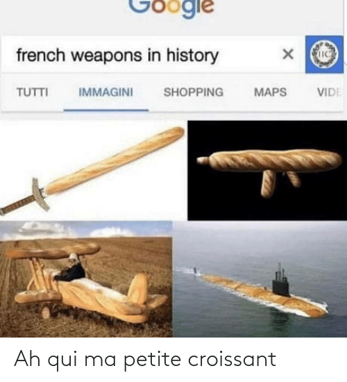 Shopping: Google  french weapons in history  IMMAGINI  TUTTI  SHOPPING  MAPS  VIDE Ah qui ma petite croissant