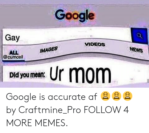 News Images: Google  Gay  VIDEOS  NEWS  IMAGES  ALL  @cumcell  Ur mom  Did you mean Google is accurate af 😩😩😩 by Craftmine_Pro FOLLOW 4 MORE MEMES.