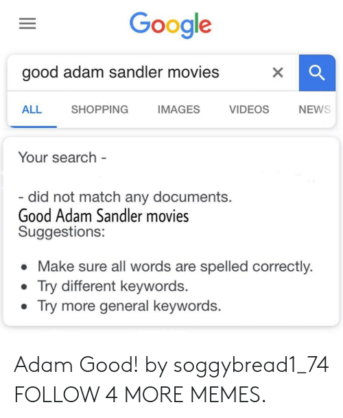 Adam Sandler: Google  good adam sandler movies  VIDEOS  ALL  SHOPPING  IMAGES  NEWS  Your search -  - did not match any documents.  Good Adam Sandler movies  Suggestions:  Make sure all words are spelled correctly.  Try different keywords.  Try more general keywords.  X Adam Good! by soggybread1_74 FOLLOW 4 MORE MEMES.