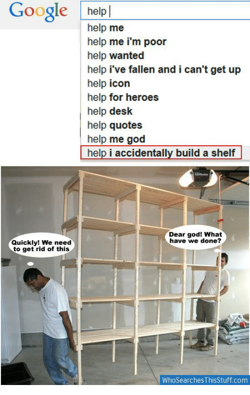 God, Google, and Desk: Google helpl  help me  help me i'm poor  help wanted  help i've fallen and i can't get up  help icon  help for heroes  help desk  help quotes  help me god  help i accidentally build a shelf  Dear god! What  have we done?  Quickly! We need  to get rid of this  WhoSearches ThisStuff.com