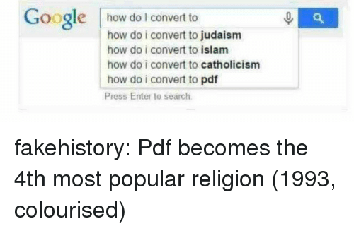 Islam: Google how do I convert to  how do i convert to judaism  how do i convert to islam  how do i convert to catholicism  how do i convert to pdf  Press Enter to search fakehistory:  Pdf becomes the 4th most popular religion (1993, colourised)