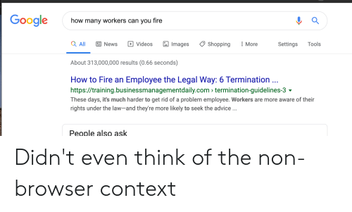 Advice, Fire, and Google: Google  how many workers can you fire  Images  Q All  E News  Tools  Videos  Shopping  More  Settings  About 313,000,000 results (0.66 seconds)  How to Fire an Employee the Legal Way: 6 Termination...  http://training.businessmanagementdaily.com> termination-guidelines-3  These days, it's much harder to get rid of a problem employee. Workers are more aware of their  rights under the law-and they're more likely to seek the advice...  People also ask Didn't even think of the non-browser context