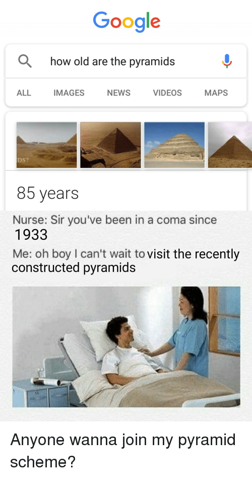 Google, News, and Videos: Google  how old are the pyramids^  ALL IMAGES NEWS VIDEOS MAPS  DS?  85 years  Nurse: Sir you've been in a coma since  1933  Me: oh boy I can't wait to visit the recently  constructed pyramids