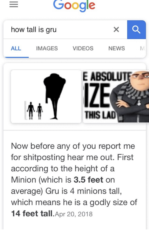 a minion: Google  how tall is gru  ALL  IMAGES  VIDEOS  NEWS  E ABSOLUTE  IZE  THIS LAD  Now before any of you report me  for shitposting hear me out. First  according to the height of a  Minion (which is 3.5 feet or  average) Gru is 4 minions tall,  which means he is a godly size of  14 feet tall.Apr 20, 2018