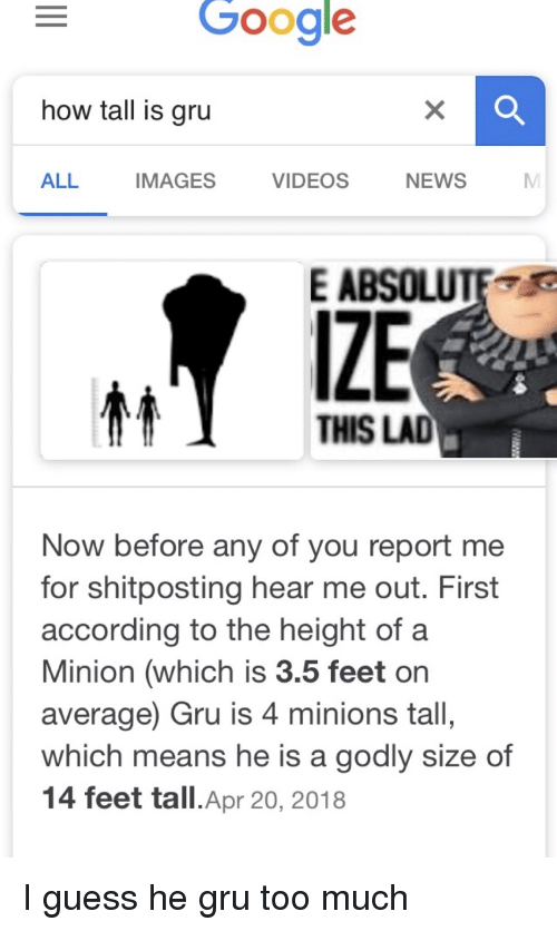 a minion: Google  how tall is gru  ALL  IMAGES  VIDEOS  NEWS  E ABSOLUTE  IZE  THIS LAD  Now before any of you report me  for shitposting hear me out. First  according to the height of a  Minion (which is 3.5 feet or  average) Gru is 4 minions tall,  which means he is a godly size of  14 feet tall.Apr 20, 2018 I guess he gru too much