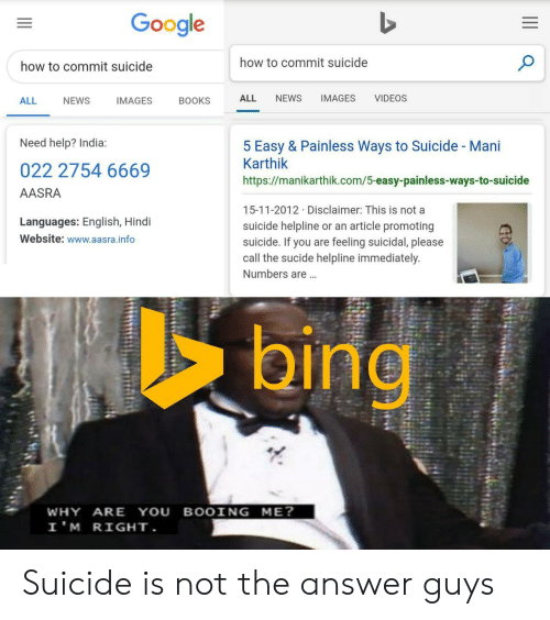 Books, Google, and News: Google  how to commit suicide  how to commit suicide  NEWS  IMAGES  VIDEOS  ALL  ALL  NEWS  IMAGES  BOOKS  Need help? India:  5 Easy & Painless Ways to Suicide - Mani  Karthik  022 2754 6669  https://manikarthik.com/5-easy-painless-ways-to-suicide  AASRA  15-11-2012 Disclaimer: This is not a  Languages: English, Hindi  suicide helpline or an article promoting  suicide. If you are feeling suicidal, please  call the sucide helpline immediately.  Website: www.aasra.info  Numbers are...  bing  WHY ARE YOU BOOING ME?  I'M RIGHT. Suicide is not the answer guys