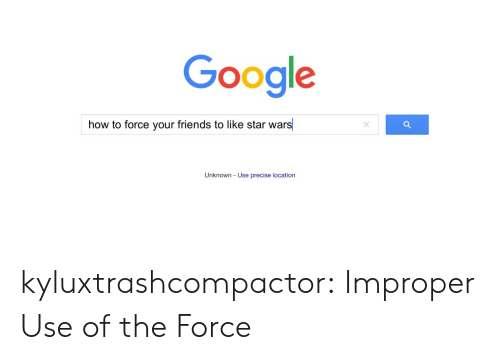 Improper: Google  how to force your friends to like star wars  Unknown - Use precise location kyluxtrashcompactor: Improper Use of the Force