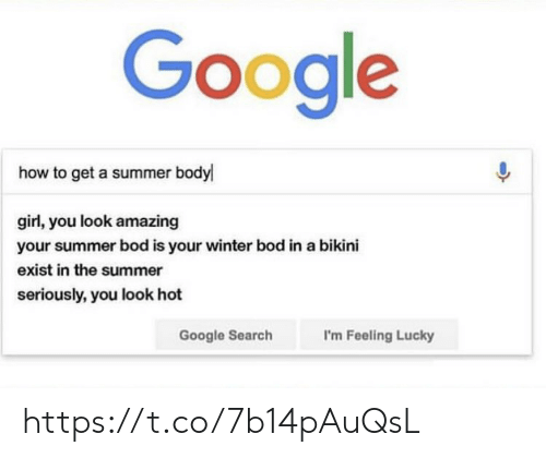 Google, Memes, and Winter: Google  how to get a summer body  girl, you look amazing  your summer bod is your winter bod in a bikini  exist in the summer  seriously, you look hot  Google Search  I'm Feeling Lucky https://t.co/7b14pAuQsL