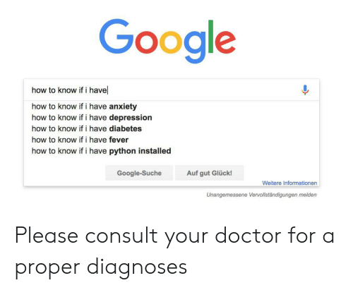 Doctor, Google, and Anxiety: Google  how to know if i have  how to know if i have anxiety  how to know ifi have depression  how to know if i have diabetes  how to know if i have fever  how to know if i have python installed  Google-Suche  Auf gut Glück!  Weitere Informationen  Unangemessene Vervollständigungen melden Please consult your doctor for a proper diagnoses