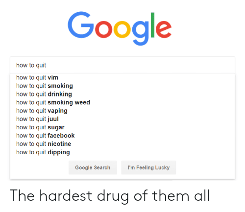 Vaping: Google  how to quit  how to quit vim  how to quit smoking  how to quit drinking  how to quit smoking weed  how to quit vaping  how to quit juul  how to quit sugar  how to quit facebook  how to quit nicotine  how to quit dipping  Google Searchh  I'm Feeling Lucky The hardest drug of them all