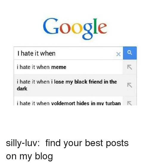 Google, Meme, and Tumblr: Google  I hate it when  i hate it when meme  i hate it when i lose my black friend in the  dark  i hate it when voldemort hides in mv turban R silly-luv:  ♡ find your best posts on my blog ♡