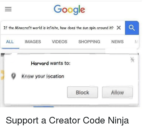the minecraft: Google  If the Minecraft world is inf inite, how does the sun spin around it? X  C  ALL IMAGES VIDEOS SHOPPING NEWS M  Harvard wants to:  9  Knew your iscation  Block  Allew Support a Creator Code Ninja