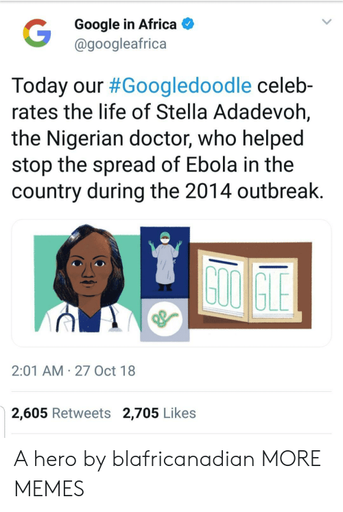 stella: Google in Africa  @googleafrica  Today our #Googledoodle celeb-  rates the life of Stella Adadevoh,  the Nigerian doctor, who helped  stop the spread of Ebola in the  country during the 2014 outbreak  2:01 AM 27 Oct 18  2,605 Retweets 2,705 Likes A hero by blafricanadian MORE MEMES