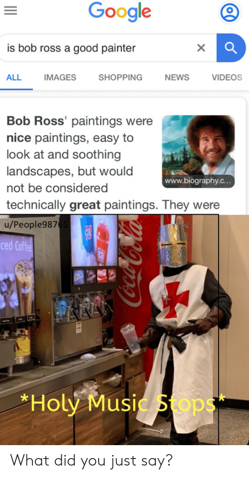 Bob Ross: Google  is bob ross a good painter  X  ALL  IMAGES  SHOPPING  NEWS  VIDEOS  Bob Ross' paintings were  nice paintings, easy to  look at and soothing  landscapes, but would  www.biography.c...  not be considered  technically great paintings. They were  u/People9876  ced Coffee  AAA  *Holy Music Sops  99o-CoCola What did you just say?