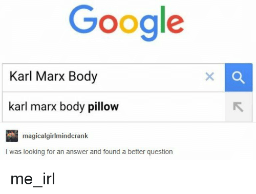 Google, Karl Marx, and Irl: Google  Karl Marx Body  karl marx body pillow  magicalgirlmindcrank  I was looking for an answer and found a better question me_irl