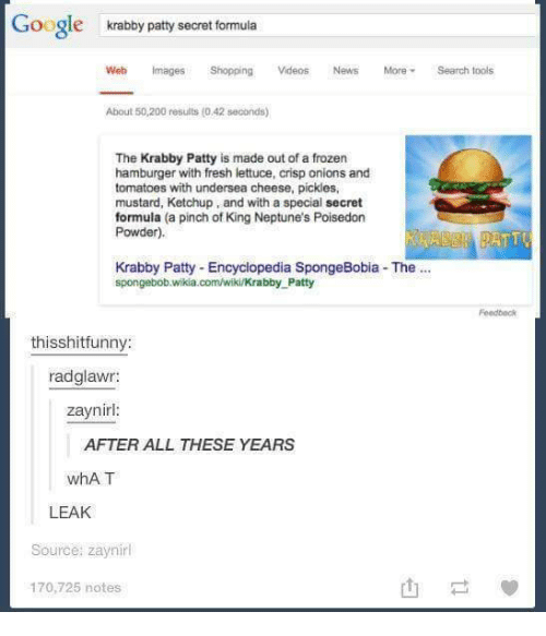 Googłe: Google  krabby patty secret formula  Web Images Shopping  Vdeos News More Search tools  About 50,200 results (o 42 seconds)  The Krabby Patty is made out of a frozen  hamburger with fresh lettuce, crisp onions and  tomatoes with undersea cheese, pickles,  mustard, Ketchup, and with a special secret  formula (a pinch of King Neptune's Poisedon  Powder).  Krabby Patty Encyclopedia SpongeBobia The  spongebob.wikia.com/wiki/Krabby Patty  thisshitfunny  radglawr:  zaynirl  AFTER ALL THESE YEARS  whAT  LEAK  Source: zaynirl  170,725 notes