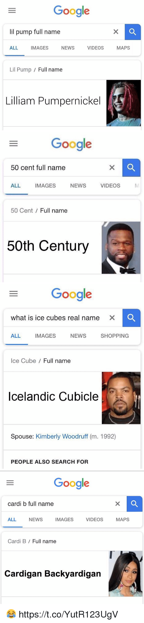 50 Cent, Google, and Ice Cube: Google  lil pump full name  ALL IMAGES NEWS VIDEOS MAPS  Lil Pump / Full name  Lilliam Pumpernickel   Google  50 cent full name  ALL IMAGES NEWS VIDEOS  MI  50 Cent Full name  50th Century   Google  what is ice cubes real name  XC  ALL IMAGES NEWS SHOPPING  Ice Cube/ Full name  Icelandic Cubicle  Spouse: Kimberly Woodruff (m. 1992)  PEOPLE ALSO SEARCH FOR   Google  cardi b full name  ALL NEWS IMAGES VIDEOS MAPS  Cardi B / Full name  Cardigan Backyardigan 😂 https://t.co/YutR123UgV