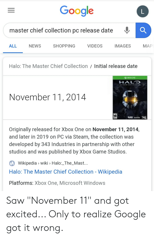 """Google, Halo, and Microsoft: Google  master chief collection pc release date  МАР  VIDEOS  ALL  NEWS  SHOPPING  IMAGES  Halo: The Master Chief Collection Initial release date  HALO  a i  November 11, 2014  242un  Originally released for Xbox One on November 11, 2014,  and later in 2019 on PC via Steam, the collection was  developed by 343 Industries in partnership with other  studios and was published by Xbox Game Studios.  Wikipedia wiki > Halo:_The_Mast...  Halo: The Master Chief Collection - Wikipedia  Platforms: Xbox One, Microsoft Windows Saw """"November 11"""" and got excited... Only to realize Google got it wrong."""