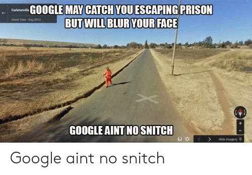 No Snitch: GOOGLE MAY CATCH VOUESCAPING PRISON  Street View- Aug 2010  GOOGLE AINT NO SNITCH  3 KHide imagery Google aint no snitch