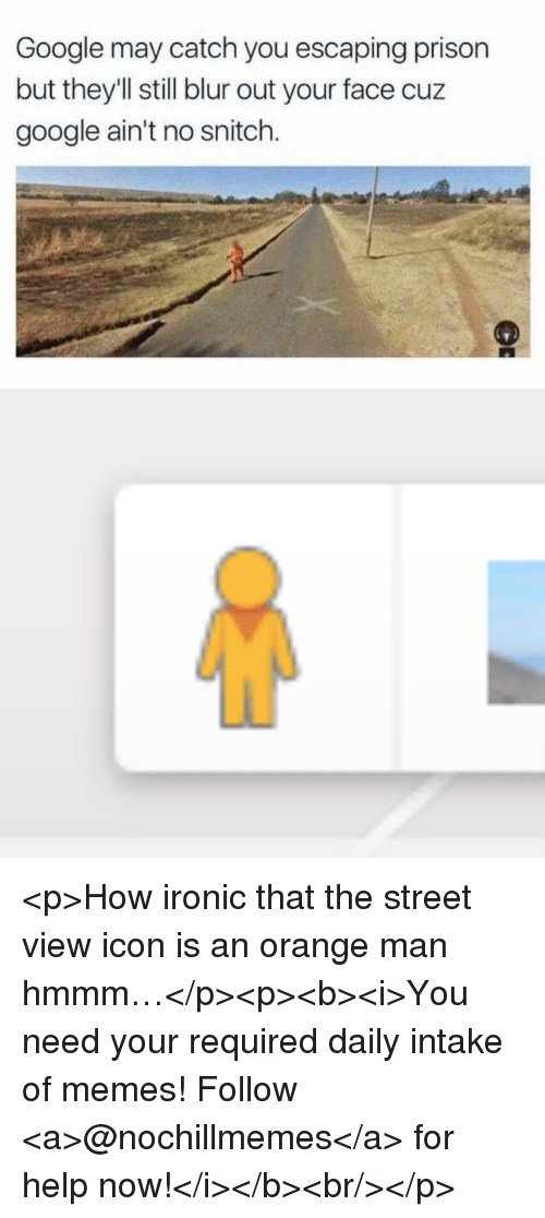 Google, Ironic, and Memes: Google may catch you escaping prison  but they'Il still blur out your face cuz  google ain't no snitch. <p>How ironic that the street view icon is an orange man hmmm…</p><p><b><i>You need your required daily intake of memes! Follow <a>@nochillmemes</a> for help now!</i></b><br/></p>