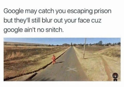 No Snitch: Google may catch you escaping prison  but they'l still blur out your face cuz  google ain't no snitch.