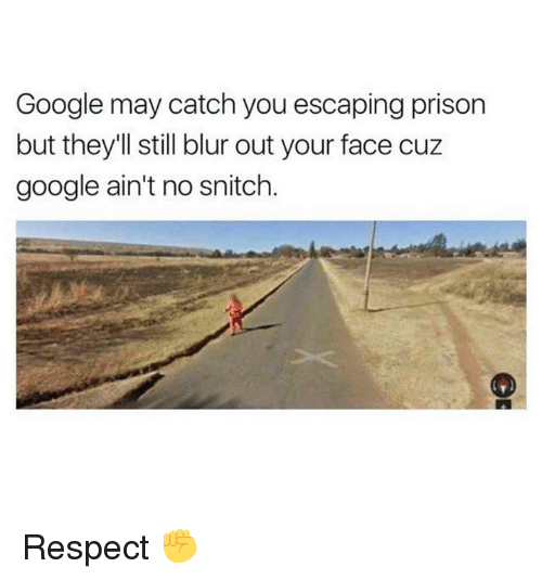 No Snitching: Google may catch you escaping prison  but they'll still blur out your face cuz  google ain't no snitch. Respect ✊