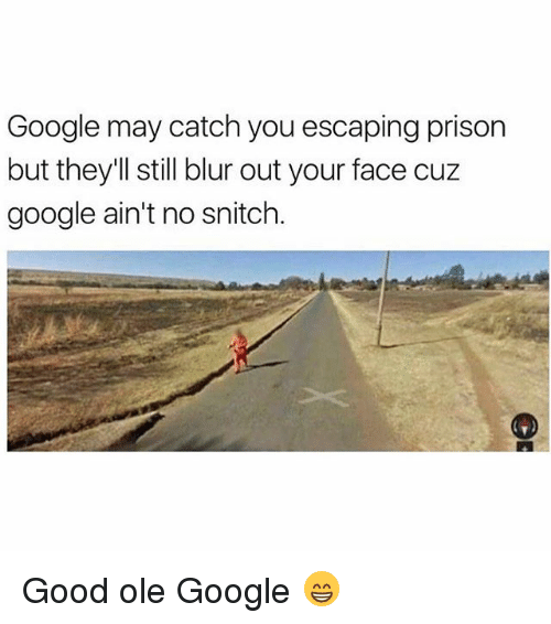 No Snitching: Google may catch you escaping prison  but they'll still blur out your face cuz  google ain't no snitch. Good ole Google 😁