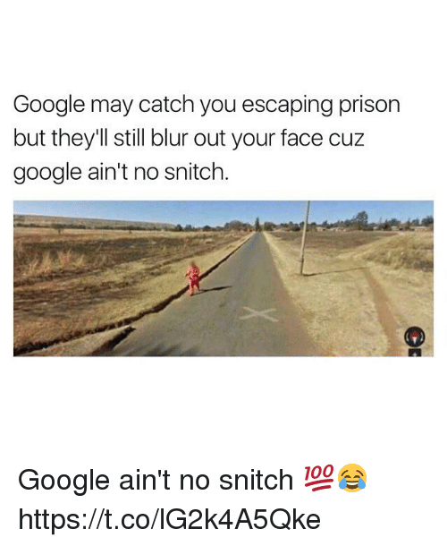 No Snitching: Google may catch you escaping prison  but they'll still blur out your face cuz  google ain't no snitch. Google ain't no snitch 💯😂 https://t.co/lG2k4A5Qke