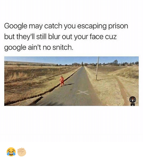 No Snitching: Google may catch you escaping prison  but they'll still blur out your face cuz  google ain't no snitch 😂✊🏼
