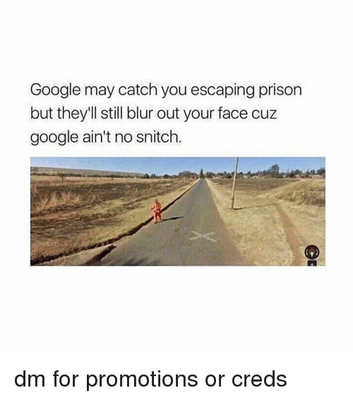promotions: Google may catch you escaping prison  but they'll still blur out your face cuz  google ain't no snitch. dm for promotions or creds