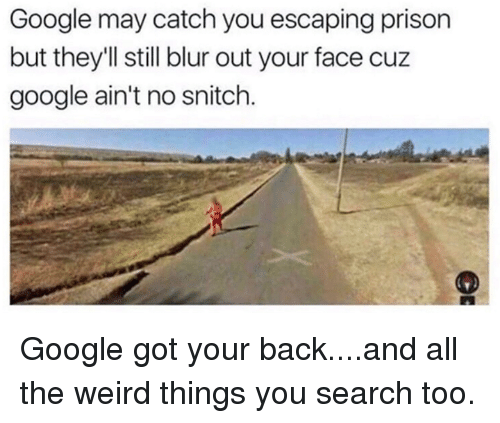 No Snitch: Google may catch you escaping prison  but they'll still blur out your face cuz  google ain't no snitch. Google got your back....and all the weird things you search too.