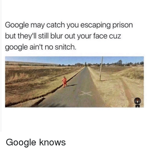 No Snitch: Google may catch you escaping prison  but they'll still blur out your face cuz  google ain't no snitch. Google knows