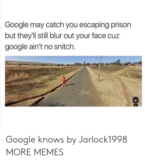 No Snitch: Google may catch you escaping prison  but they'll still blur out your face cuz  google ain't no snitch. Google knows by Jarlock1998 MORE MEMES
