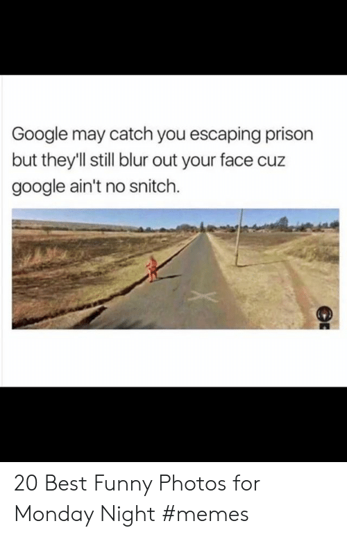 No Snitch: Google may catch you escaping prison  but theyll still blur out your face cuz  google ain't no snitch. 20 Best Funny Photos for Monday Night #memes