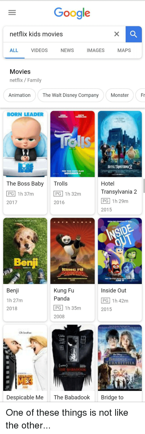 Disney, Family, and Funny: Google  netflix kids movies  ALL  VIDEOS  NEWS  IMAGES  MAPS  Movies  netflix / Family  Animation  The Walt Disney Company  Monster  Fr  BORN LEADER  The Boss Baby  Trolls  Hotel  Transylvania 2  PG 1h 29m  2015  PG 1h 32m  2016  2017  Bent  Benji  Kung Fu  Panda  Inside Out  PG 1h 42m  2015  2018  2008  BRIDGO  ERABITHIA  HE RABADOOK  Despicable Me  The Babadook  Bridge to