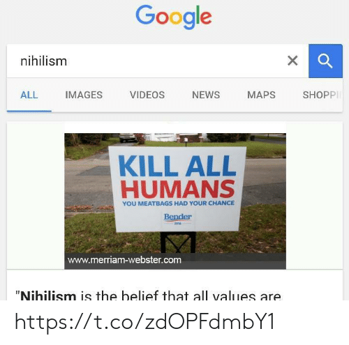 """Images Videos: Google  nihilism  X  SHOPPI  NEWS  ALL  IMAGES  VIDEOS  МАPS  KILL ALL  HUMANS  YOU MEATBAGS HAD YOUR CHANCE  Bender  2016  www.merriam-webster.com  """"Nihilism is the belief that all values are https://t.co/zdOPFdmbY1"""