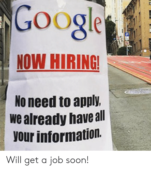 No Need To: Google  NOW HIRING!  No need to apply.  we already have all  your information. Will get a job soon!
