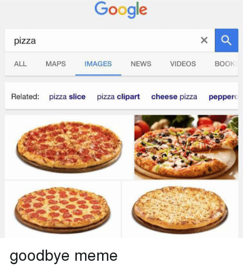 clipart: Google  pizza  ALL.  MAPS  IMAGES  NEWS  VIDEOS  BOOK  Related  pizza slice  pizza clipart  cheese pizza  pepperc goodbye meme