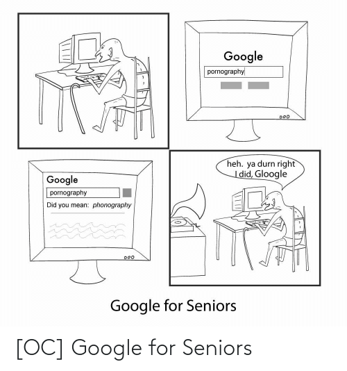 heh: Google  pornography  000  heh. ya durn right  |did, Gloogle  Google  pornography  Did you mean: phonography  D00  Google for Seniors [OC] Google for Seniors