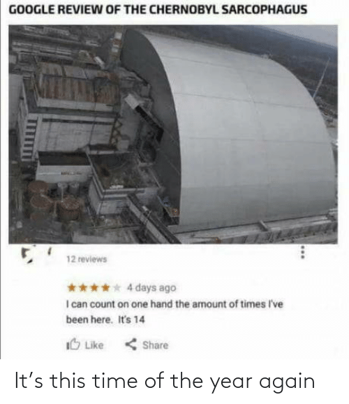 Google, Time, and Reviews: GOOGLE REVIEW OF THE CHERNOBYL SARCOPHAGUS  12 reviews  **** 4 days ago  I can count on one hand the amount of times I've  been here. It's 14  IO Like  < Share It's this time of the year again