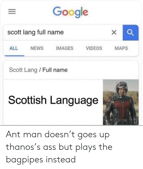 Scottish Language: Google  scott lang full name  X  VIDEOS  MAPS  ALL  NEWS  IMAGES  Scott Lang / Full name  Scottish Language Ant man doesn't goes up thanos's ass but plays the bagpipes instead