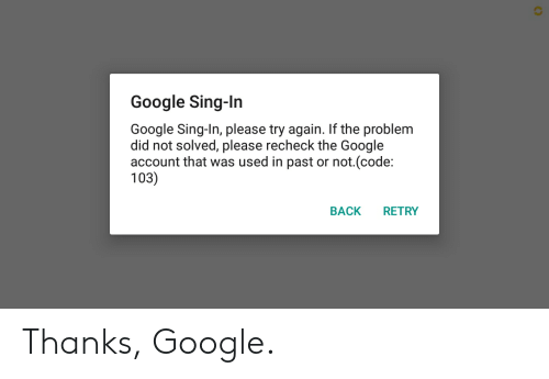Recheck: Google Sing-In  Google Sing-In, please try again. If the problem  did not solved, please recheck the Google  account that was used in past or not.(code:  103)  RETRY  BACK Thanks, Google.